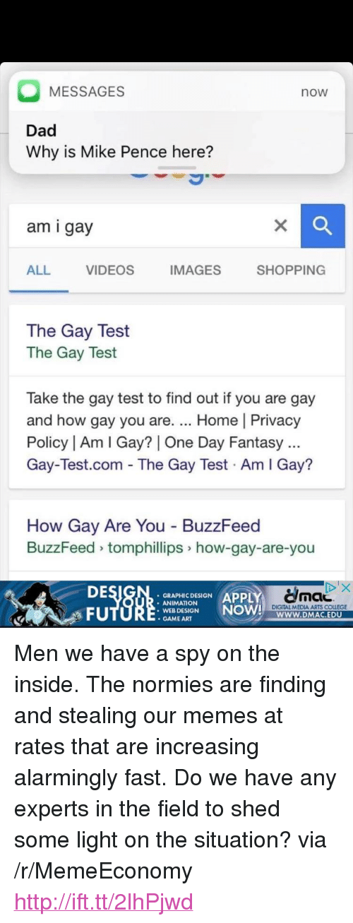 """You Are Gay: MESSAGES  now  Dad  Why is Mike Pence here?  am i gay  ALL  VIDEOS  IMAGES SHOPPING  The Gay Test  The Gay Test  Take the gay test to find out if you are gay  and how gay you are. Home 