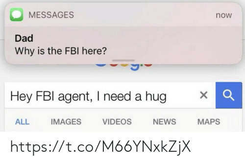 Dad, Fbi, and Memes: MESSAGES  now  Dad  Why is the FBI here?  Hey FBI agent, I need a hug  ALL  IMAGES  VIDEOS  NEWS  MAPS https://t.co/M66YNxkZjX