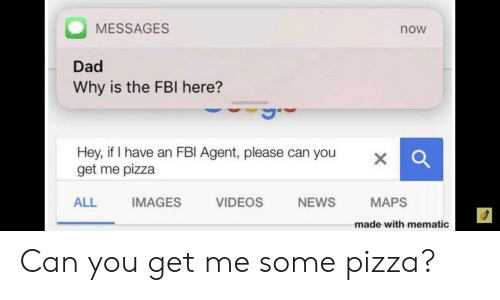 Dad, Fbi, and News: MESSAGES  now  Dad  Why is the FBI here?  Hey, if I have an FBI Agent, please can you  get me pizza  X  ALL  IMAGES  VIDEOS  NEWS  MAPS  made with mematic Can you get me some pizza?