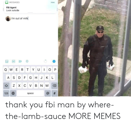 Dank, Fbi, and Gif: MESSAGES  now  FBI Agent  Look outside  i'm out of milk  GIF  IO P  QWER T YU  AS D F G H J KL  z X с V в N M  #  123  space  th thank you fbi man by where-the-lamb-sauce MORE MEMES