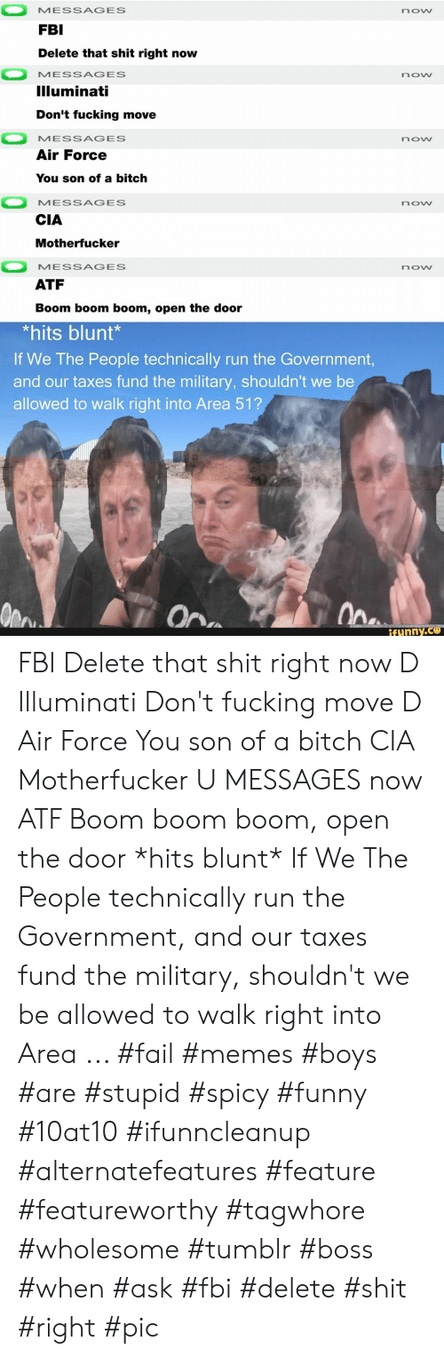 Air Force: MESSAGES  now  FBI  Delete that shit right now  MESSAGES  now  Illuminati  Don't fucking move  MESSAGES  now  Air Force  You son of a bitch  MESSAGES  now  CIA  Motherfucker  MESSAGES  now  ATF  Boom boom boom, open the door  *hits blunt*  If We The People technically run the Government,  and our taxes fund the military, shouldn't we be  allowed to walk right into Area 51?  Ope  On  ifunny.co FBI Delete that shit right now D Illuminati Don't fucking move D Air Force You son of a bitch CIA Motherfucker U MESSAGES now ATF Boom boom boom, open the door *hits blunt* If We The People technically run the Government, and our taxes fund the military, shouldn't we be allowed to walk right into Area ... #fail #memes #boys #are #stupid #spicy #funny #10at10 #ifunncleanup #alternatefeatures #feature #featureworthy #tagwhore #wholesome #tumblr #boss #when #ask #fbi #delete #shit #right #pic