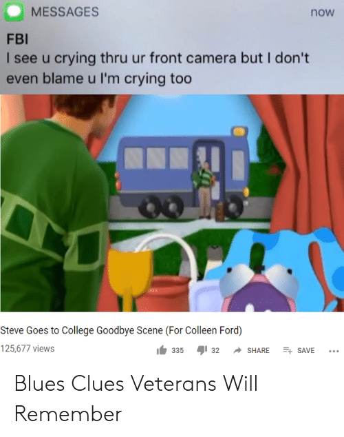 Front Camera: MESSAGES  now  FBI  I see u crying thru ur front camera but I don't  even blame u I'm crying too  Steve Goes to College Goodbye Scene (For Colleen Ford)  125,677 views  E SAVE  335  32  SHARE Blues Clues Veterans Will Remember