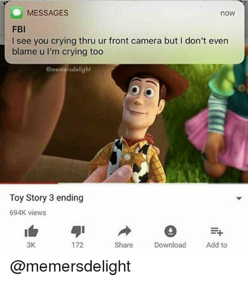 Crying, Fbi, and Toy Story: MESSAGES  now  FBI  I see you crying thru ur front camera but I don't even  blame u I'm crying too  @memersdelight  Toy Story 3 ending  694K views  3K  172  Share  Download  Add to @memersdelight