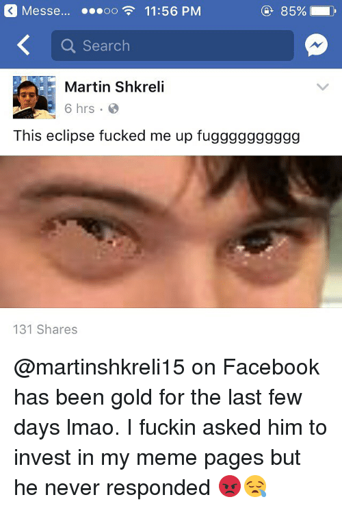 Shkreli: Messe oo 11:56 PM  @ 85%. D  Q Search  Martin Shkreli  6 hrs  This eclipse fucked me up fugggggggggg  131 Shares @martinshkreli15 on Facebook has been gold for the last few days lmao. I fuckin asked him to invest in my meme pages but he never responded 😡😪