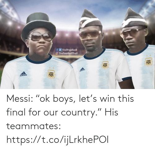 "final: Messi: ""ok boys, let's win this final for our country.""  His teammates: https://t.co/ijLrkhePOI"