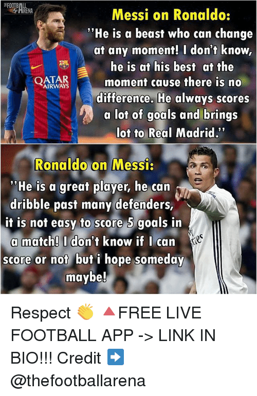 "Beastly: Messi on Ronaldo:  ""He is a beast who can change  at any moment! I don't know  he is at his best at the  AIRWAYS  moment cause there is no  difference. He always scores  a lot of goals and brings  Not to Real Madrid.  Ronaldo on Messi:  ''He is a great player, he can  dribble past many defenders,  it is not easy to score 5 goals in  a match! I don't know if I can  score or not but i hope someday  maybe! Respect 👏 🔺FREE LIVE FOOTBALL APP -> LINK IN BIO!!! Credit ➡️ @thefootballarena"