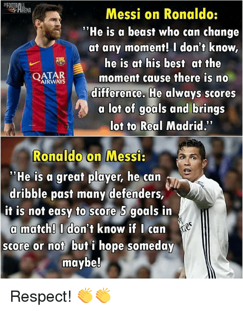"Beastly: Messi on Ronaldo:  ""He is a beast who can change  at any moment! I don't know,  he is at his best at the  AIRWAYS  moment cause there is no  difference. He always scores  a lot of goals and brings  lot to Real Madrid.  Ronaldo on Messi:  nea  ""He is a great player, he can  dribble past many defenders,  it is not easy to score 5 goals in  a match! I don't know if I can  score or not but i hope someday  maybe! Respect! 👏👏"
