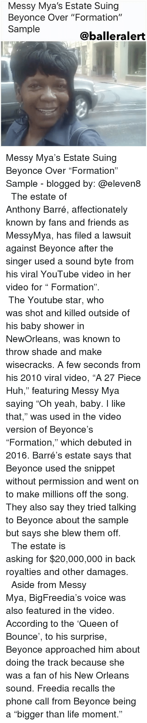 """Youtube Star: Messy Mya's Estate Suing  Beyonce Over """"Formation""""  Sample  Caballe ralert Messy Mya's Estate Suing Beyonce Over """"Formation"""" Sample - blogged by: @eleven8 ⠀⠀⠀⠀⠀⠀⠀⠀⠀ ⠀⠀⠀⠀⠀⠀⠀⠀⠀ The estate of Anthony Barré, affectionately known by fans and friends as MessyMya, has filed a lawsuit against Beyonce after the singer used a sound byte from his viral YouTube video in her video for """" Formation"""". ⠀⠀⠀⠀⠀⠀⠀⠀⠀ ⠀⠀⠀⠀⠀⠀⠀⠀⠀ The Youtube star, who was shot and killed outside of his baby shower in NewOrleans, was known to throw shade and make wisecracks. A few seconds from his 2010 viral video, """"A 27 Piece Huh,"""" featuring Messy Mya saying """"Oh yeah, baby. I like that,"""" was used in the video version of Beyonce's """"Formation,"""" which debuted in 2016. Barré's estate says that Beyonce used the snippet without permission and went on to make millions off the song. They also say they tried talking to Beyonce about the sample but says she blew them off. ⠀⠀⠀⠀⠀⠀⠀⠀⠀ ⠀⠀⠀⠀⠀⠀⠀⠀⠀ The estate is asking for $20,000,000 in back royalties and other damages. ⠀⠀⠀⠀⠀⠀⠀⠀⠀ ⠀⠀⠀⠀⠀⠀⠀⠀⠀ Aside from Messy Mya, BigFreedia's voice was also featured in the video. According to the 'Queen of Bounce', to his surprise, Beyonce approached him about doing the track because she was a fan of his New Orleans sound. Freedia recalls the phone call from Beyonce being a """"bigger than life moment."""""""