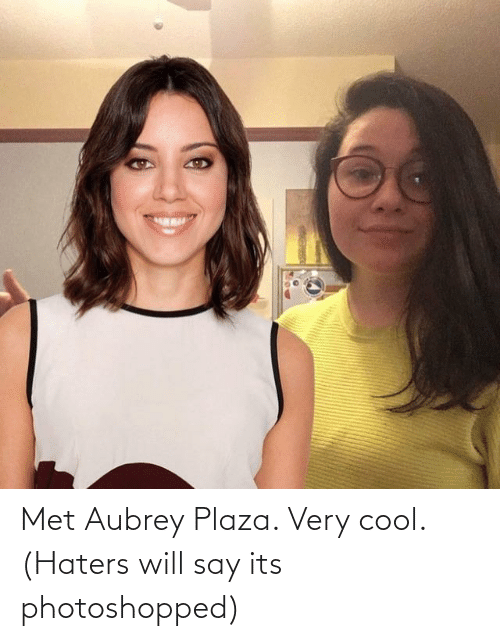 aubrey: Met Aubrey Plaza. Very cool. (Haters will say its photoshopped)