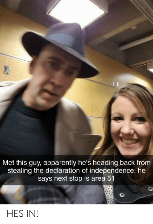 independence: Met this guy, apparently he's heading back from  stealing the declaration of independence, he  says next stop is area 51 HES IN!