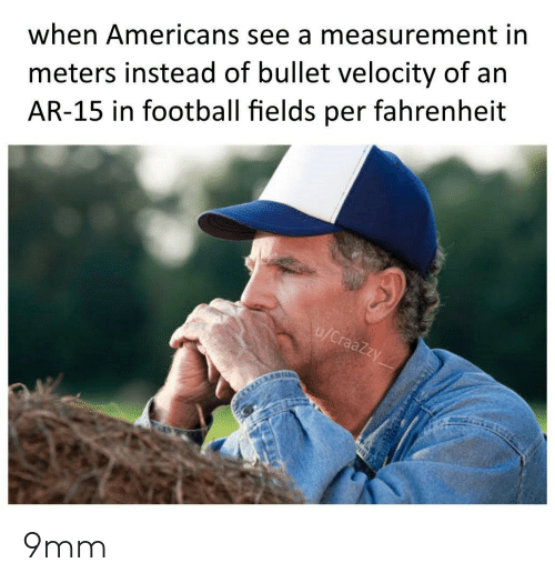 Football, Ar 15, and 9mm: meters instead of bullet velocity of an  AR-15 in football fields per fahrenheit  when Americans see a measurement in  u/CraaZzy 9mm