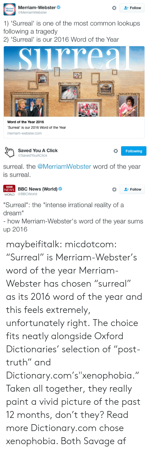 """merriam webster: MeTram Merriam-Webster  Webster  Follow  @MerriamWebster  1) 'Surreal' is one of the most common lookups  following a tragedy  2) 'Surreal' is our 2016 Word of the Year  rreal  Word of the Year 2016  'Surreal' is our 2016 Word of the Year  merriam-webster.com   Saved You A Click  Following  @SavedYouAClick  surreal. the @MerriamWebster word of the year  is surreal.   BBC  NEWS BBC News (World)  WORLD @BBCWorld  Follow  """"Surreal"""": the """"intense irrational reality of a  dream""""  - how Merriam-Webster's word of the year sums  up 2016 maybeifitalk: micdotcom:   """"Surreal"""" is Merriam-Webster's word of the year Merriam-Webster has chosen """"surreal"""" as its 2016 word of the year and this feels extremely, unfortunately right. The choice fits neatly alongside Oxford Dictionaries' selection of """"post-truth"""" and Dictionary.com's""""xenophobia."""" Taken all together, they really paint a vivid picture of the past 12 months, don't they? Read more   Dictionary.com chose xenophobia. Both Savage af"""