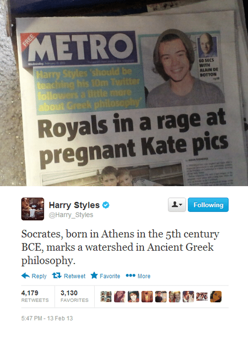 Harry Styles: METRO  60 SECS  WITH  ALAIN DE  BOTTON  about G  Royals in a rage at  pregnant Kate pics   Following  Harry Styles  @Harry_Styles  Socerates, born in Athens in the şth century  BCE, marks a watershed in Ancient Greek  philosophy.  Reply 다 Retweet ★ Favorite  More  4,179  RETWEETS  3,130  FAVORITES  220  5:47 PM-13 Feb 13