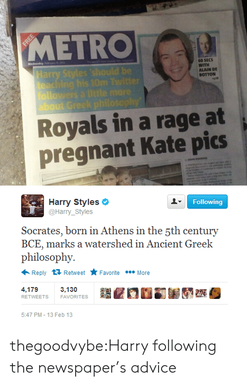 Harry Styles: METRO  60 SECS  WITH  ALAIN DE  BOTTON  about G  Royals in a rage at  pregnant Kate pics   Following  Harry Styles  @Harry_Styles  Socerates, born in Athens in the şth century  BCE, marks a watershed in Ancient Greek  philosophy.  Reply 다 Retweet ★ Favorite  More  4,179  RETWEETS  3,130  FAVORITES  220  5:47 PM-13 Feb 13 thegoodvybe:Harry following the newspaper's advice