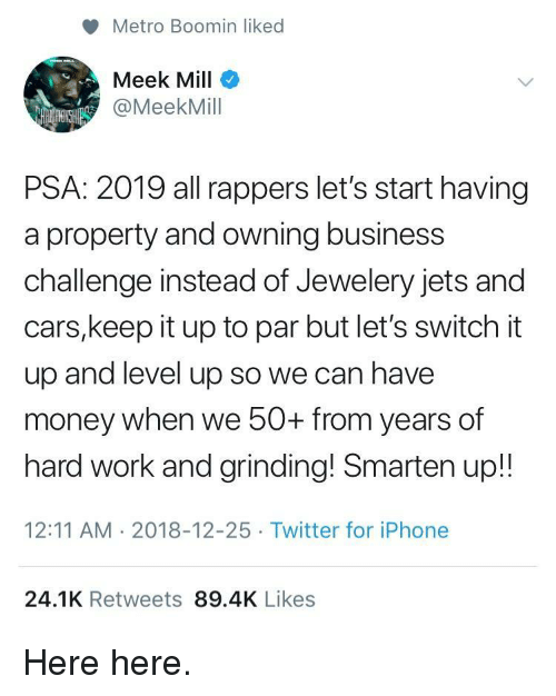 Meek Mill: Metro Boomin liked  Meek Mill  @MeekMill  PSA: 2019 all rappers let's start having  a property and owning business  challenge instead of Jewelery jets and  cars,keep it up to par but let's switch it  up and level up so we can have  money when we 50+ from years of  hard work and grinding! Smarten up!!  12:11 AM 2018-12-25 Twitter for iPhone  24.1K Retweets 89.4K Likes Here here.