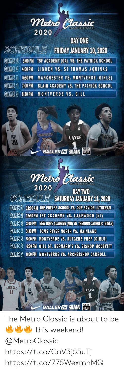 Toms: Metro Classic  BASKETBALL  2020  DAY ONE  SCHEDULE FRIDAY JANUARY 10, 2020  GAME 1 3:00 PM TSF ACADEMY (GA) VS. THE PATRICK SCH0OL  GAME 2 4:00 PM LINDEN VS. ST THOMAS AQUINAS  GAME 3 5:30 PM MANCHESTER VS. MONTVERDE (GIRLS)  GAME 4 7:00 PM BLAIR ACADEMY VS. THE PATRICK SCHOOL  GAME 5 8:30 PM MONTVERDE VS. GILL  KINCHESTER  ANVE FO  ISF  30  tps  WHO'S  BALLER tv SLAM NEXT   Metro Classic  BASKETBALL  2020  DAY TWO  SATURDAY JANUARY 11, 2020  SCHEDULE  GAME 1 11:00 AM THE PHELPS SCHOOL VS. OUR SAVIOR LUTHERAN  GAME 2 12:30 PM TSF ACADEMY VS. LAKEWOOD (NJ)  GAME 3  2:00 PM  NEW HOPE ACADEMY (MD) VS. TRENTON CATHOLIC (GIRLS)  GAME 4 3:30 PM TOMS RIVER NORTH VS. MAINLAND  GAME 5 5:00 PM MONTVERDE VS. RUTGERS PREP (GIRLS)  GAME 6 6:30 PM GILL ST. BERNARD'S VS. BISHOP MCDEVITT  GAME 7 8:00 PM MONTVERDE VS. ARCHBISHOP CARROLL  CARROLL  11  BLAIR  23  MANCHESTER  MONTE ROD  tps  30  WHO'S  BALLER tv SLAM NEXT The Metro Classic is about to be 🔥🔥🔥 This weekend!  @MetroClassic https://t.co/CaV3j55uTj https://t.co/775WexmhMQ