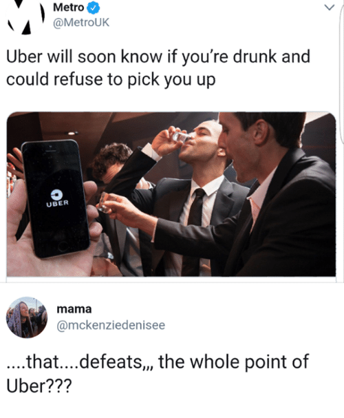 Dank, Drunk, and Soon...: Metro  @MetroUK  Uber will soon know if you're drunk and  could refuse to pick you up  UBER  mama  @mckenziedenisee  .that....defeats,, the whole point of  Uber???