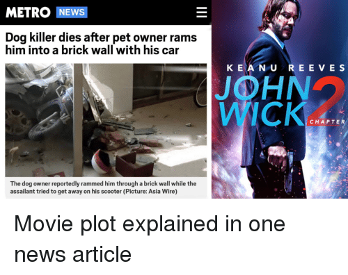 John Wick, News, and Scooter: METRO NEWS  Dog killer dies after pet owner rams  him into a brick wall with his car  K EA N U REE VE S  JOHN  WICK  CHAPTER  The dog owner reportedly rammed him through a brick wall while the  assailant tried to get away on his scooter (Picture: Asia Wire) Movie plot explained in one news article