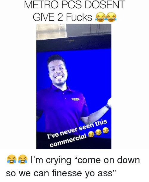 """Ass, Crying, and Memes: METRO PCS DOSENT  GIVE 2 Fucks Sea  l've never seen this  commercial 😂😂 I'm crying """"come on down so we can finesse yo ass"""""""