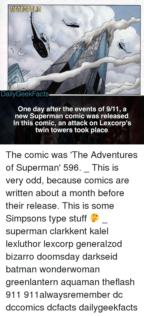 Supermane: METROPOLIS  DailyGeekFacts  One day after the events of 9/11, a  new Superman comic was released  In this comic, an attack on Lexcorp':s  twin towers took place The comic was 'The Adventures of Superman' 596. _ This is very odd, because comics are written about a month before their release. This is some Simpsons type stuff 🤔 _ superman clarkkent kalel lexluthor lexcorp generalzod bizarro doomsday darkseid batman wonderwoman greenlantern aquaman theflash 911 911alwaysremember dc dccomics dcfacts dailygeekfacts