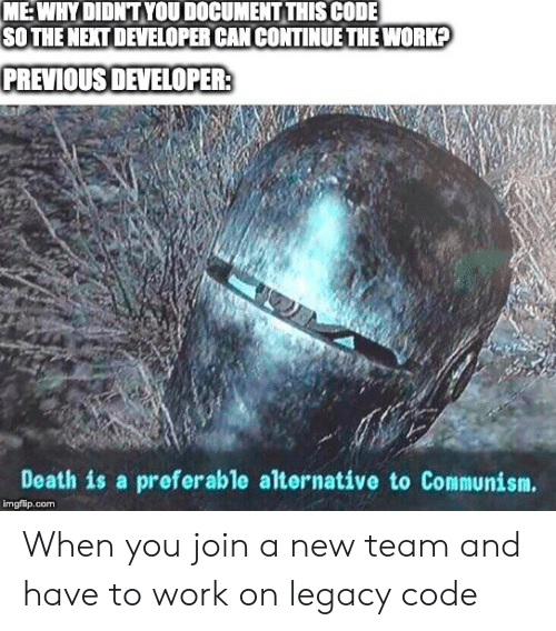 Work, Death, and Legacy: MEWHYDIDNTYOU DOCUMENT THIS CODE  SOTHE NEXT DEVELOPER CANCONTINUE THE WORK?  PREVIOUS DEVELOPER:  Death is a preferable alternative to Communism.  imgflip.com When you join a new team and have to work on legacy code