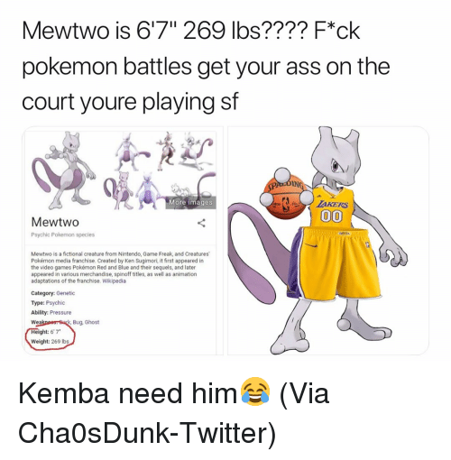 "Ass, Basketball, and Ken: Mewtwo is 6'7"" 269 lbs???? F*ck  pokemon battles get your ass on the  court youre playing sf  IN  More images  MewtwO  Psychic Pokemon species  Mewtwo is a fictional creature from Nintendo, Game Freak, and Creatures  Pokémon media franchise. Created by Ken Sugimori, it first appeared in  the video games Pokémon Red and Blue and their sequels, and later  appeared in various merchandise, spinoff titles, as well as animation  adaptations of the franchise. Wikipedia  Category: Genetic  Type: Psychic  Ability: Pressure  Bug, Ghost  Wea  ght: 6'7*  Weight: 269 Ibs Kemba need him😂 (Via ‪Cha0sDunk‬-Twitter)"