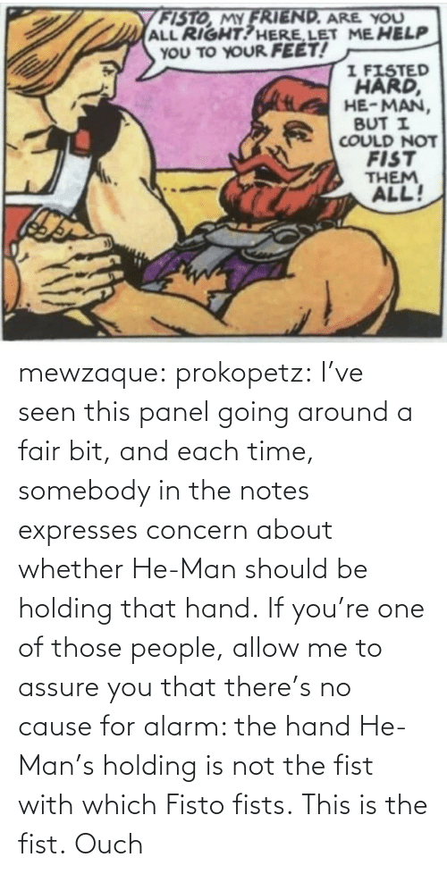 fist: mewzaque: prokopetz:  I've seen this panel going around a fair bit, and each time, somebody in the notes expresses concern about whether He-Man should be holding that hand. If you're one of those people, allow me to assure you that there's no cause for alarm: the hand He-Man's holding is not the fist with which Fisto fists. This is the fist.    Ouch