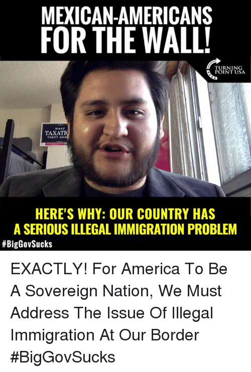 America, Memes, and Immigration: MEXICAN-AMERICANS  FOR THE WALL  TURNING  POINT USA  MAKE  TAXATI  THEFT AGA  HERE'S WHY: OUR COUNTRY HAS  A SERIOUS ILLEGAL IMMIGRATION PROBLEM  EXACTLY! For America To Be A Sovereign Nation, We Must Address The Issue Of Illegal Immigration At Our Border #BigGovSucks