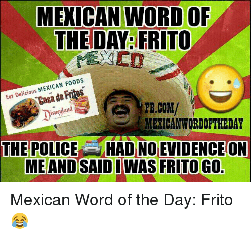 Fritos, Police, and Word: MEXICAN WORD OF  THE DAY FRITO  MEXICAN F00DS  Eat Delicious  de Casa TE.COM/  isneyland  MEXICAN WORDOFTHEDAY  THE POLICE HAD NO EVIDENCEON  ME AND SAID I WAS FRITO GO Mexican Word of the Day: Frito 😂