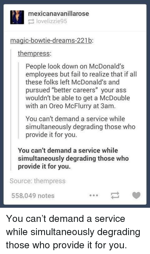 """Ass, Fail, and McDonalds: mexicanavanillarose  lovelizzie95  magic-bowtie-dreams-221b:  thempress:  People look down on McDonalds  employees but fail to realize that if all  these folks left McDonald's and  pursued """"better careers"""" your ass  wouldn't be able to get a McDouble  with an Oreo McFlurry at 3am.  You can't demand a service while  simultaneously degrading those who  provide it for you.  You can't demand a service while  simultaneously degrading those who  provide it for you.  Source: thempress  558,049 notes You can't demand a service while simultaneously degrading those who provide it for you."""