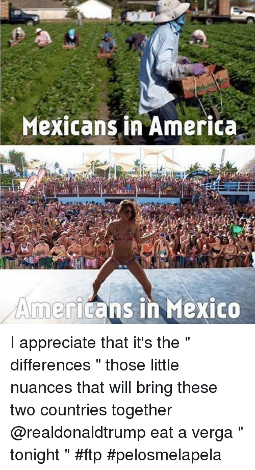 """Americanness: Mexicans in America  Americans in Mexico I appreciate that it's the """" differences """" those little nuances that will bring these two countries together @realdonaldtrump eat a verga """" tonight """" #ftp #pelosmelapela"""