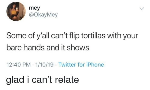 Iphone, Twitter, and Can: mey  @okayMey  Some of y'all can't flip tortillas with your  bare hands and it shows  12:40 PM 1/10/19 Twitter for iPhone glad i can't relate