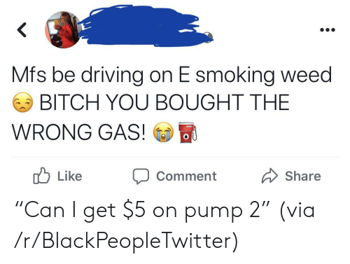 """Smoking: Mfs be driving on E smoking weed  BITCH YOU BOUGHT THE  WRONG GAS!  OU  b  Like  Share  Comment """"Can I get $5 on pump 2"""" (via /r/BlackPeopleTwitter)"""