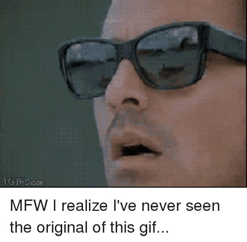 Reactiongifs: MFW I realize I've never seen the original of this gif...