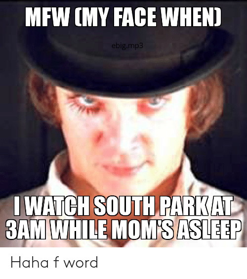 Iwatch: MFW (MY FACE WHEN)  ebig.mp3  IWATCH SOUTH PARKAT  3AM WHILE MOM'S ASLEEP Haha f word