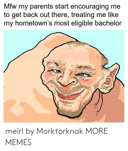 Bachelor: Mfw my parents start encouraging me  to get back out there, treating me like  my hometown's most eligible bachelor meirl by Morktorknak MORE MEMES