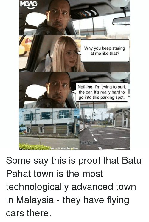 Proofs: MGAG  Why you keep staring  at me like that?  Nothing, l'm trying to park  the car. It's really hard to  go into this parking spot.  h  ge credit: Lando Zawaed Vrus Some say this is proof that Batu Pahat town is the most technologically advanced town in Malaysia - they have flying cars there.