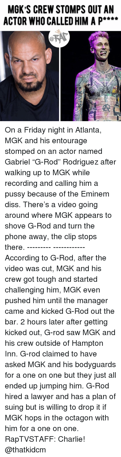 """Charlie, Diss, and Eminem: MGK S CREW STOMPS OUT AN  ACTOR WHO CALLED HIM A P**** On a Friday night in Atlanta, MGK and his entourage stomped on an actor named Gabriel """"G-Rod"""" Rodriguez after walking up to MGK while recording and calling him a pussy because of the Eminem diss. There's a video going around where MGK appears to shove G-Rod and turn the phone away, the clip stops there. --------- ------------According to G-Rod, after the video was cut, MGK and his crew got tough and started challenging him, MGK even pushed him until the manager came and kicked G-Rod out the bar. 2 hours later after getting kicked out, G-rod saw MGK and his crew outside of Hampton Inn. G-rod claimed to have asked MGK and his bodyguards for a one on one but they just all ended up jumping him. G-Rod hired a lawyer and has a plan of suing but is willing to drop it if MGK hops in the octagon with him for a one on one. RapTVSTAFF: Charlie! @thatkidcm"""