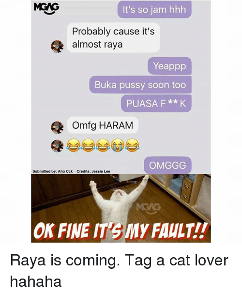 cat lover: MGNG  It's so jam hhh  Probably cause it's  almost raya  Yeappp  Buka pussy soon too  PUASA F **K  omfg HARAM  OMGGG  Submitted by: Aho Cck Credits: Jessie Lee  ON FINE IT3My FAULT!! Raya is coming. Tag a cat lover hahaha