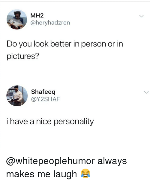 Memes, Pictures, and Nice: MH2  @heryhadzren  Do you look better in person or in  pictures?  Shafeeq  @Y2SHAF  i have a nice personality @whitepeoplehumor always makes me laugh 😂