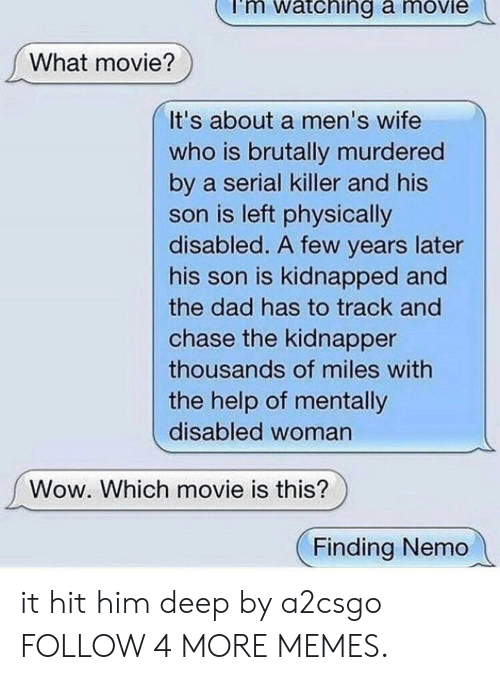 what movie: mi  atching a moviei  What movie?  It's about a men's wife  who is brutally murdered  by a serial killer and his  son is left physically  disabled. A few years later  his son is kidnapped and  the dad has to track and  chase the kidnapper  thousands of miles with  the help of mentally  disabled woman  Wow. Which movie is this?  Finding Nemo it hit him deep by a2csgo FOLLOW 4 MORE MEMES.