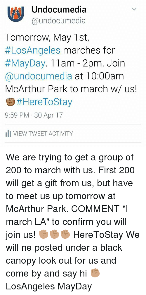 """Mayday: MI Undocumedia  Ca undocumedia  Tomorrow, May 1st,  #Los Angeles marches for  May Day. 11am 2pm. Join  @undocumedia at 10:00am  McArthur Park to march w/ us!  Here ToStay  9:59 PM 30 Apr 17  III VIEW TWEETACTIVITY We are trying to get a group of 200 to march with us. First 200 will get a gift from us, but have to meet us up tomorrow at McArthur Park. COMMENT """"I march LA"""" to confirm you will join us! ✊🏽✊🏽✊🏽 HereToStay We will ne posted under a black canopy look out for us and come by and say hi ✊🏽 LosAngeles MayDay"""