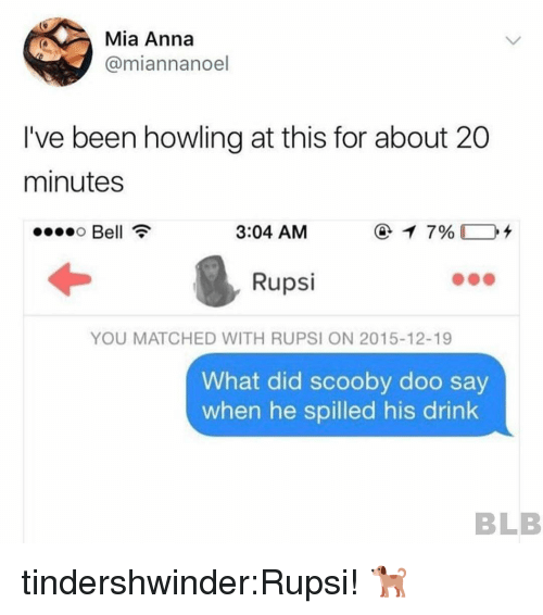 howling: Mia Anna  @miannanoel  I've been howling at this for about 20  minutes  Bell  3:04 AM  Rupsi  YOU MATCHED WITH RUPSI ON 2015-12-19  What did scooby doo say  when he spilled his drink  BLB tindershwinder:Rupsi! 🐕