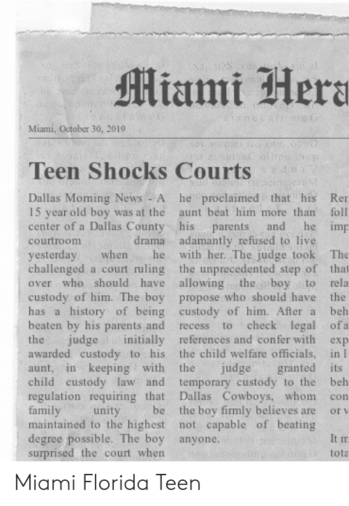Dallas Cowboys, Family, and News: Miami Hera  Miami, October 30, 20191  n  Teen Shocks Courts  he proclaimed that his  Dallas Moming News - A  15 year old boy was at the  center of a Dallas County his  Ren  aunt beat him more than  foll  he imp  and  parents  drama adamantly refused to live  with her. The judge took  courtroom  yesterday  challenged a court ruling the unprecedented step of that  over who should have allowing  The  when  he  the boy to  custody of him. The boy propose who should have the  has a history of being custody of him. After a  rela  beh  beaten by his parents and  check legal ofa  to  recess  judge initially references and confer with  the child welfare officials, in I  granted its  temporary custody to the  Dallas Cowboys, whom  the boy firmly believes are  maintained to the highest not capable of beating  the  exp  awarded custody to his  in keeping with  the  judge  aunt,  child custody law and  regulation requiring that  family  beh  con  be  unity  or v  degree possible. The boy anyone.  surprised the court when  It m  tota Miami Florida Teen