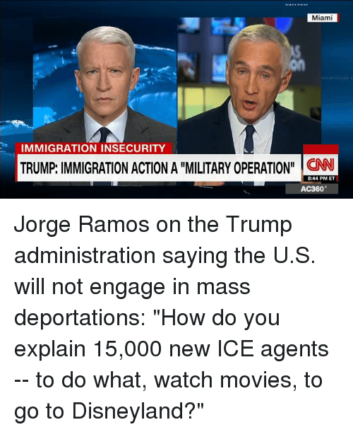 """ac360: Miami  IMMIGRATION INSECURITY  TRUMP IMMIGRATION ACTION A """"MILITARYOPERATION""""  CNN  8:44 PM ET  AC360° Jorge Ramos on the Trump administration saying the U.S. will not engage in mass deportations: """"How do you explain 15,000 new ICE agents -- to do what, watch movies, to go to Disneyland?"""""""