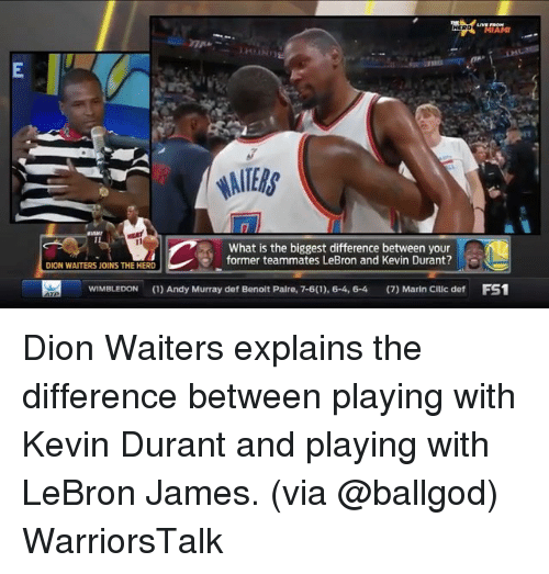 Jamesness: MIAMI  What is the biggest difference between your  former teammates LeBron and Kevin Durant?  DION WAITERS JOINS THE HERD  WIMBLEDON(1)Andy Murray def Benolt Palre, 7-6(1), 6-4, 6-4 (7) Marin Cillc def FS1 Dion Waiters explains the difference between playing with Kevin Durant and playing with LeBron James. (via @ballgod) WarriorsTalk