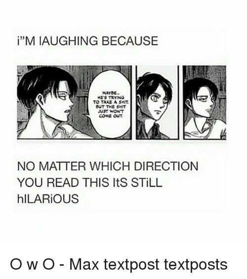 Hilariousness: MIAUGHING BECAUSE  HE'S TRYING  TO TAKE A SHIT  BUT THE SHIT  uST WON'T  COME OUT  NO MATTER WHICH DIRECTION  YOU READ THIS Its STILL  hILARIOUS O w O - Max textpost textposts