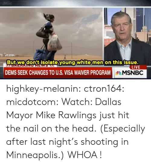 Gif, Head, and Tumblr: Mic  But we don't isolate young white men on this issue.  LIVE  DEMS SEEK CHANGES TO U.S. VISA WAIVER PROGRAM  MSNBC highkey-melanin:  ctron164:  micdotcom:  Watch: Dallas Mayor Mike Rawlings just hit the nail on the head.  (Especially after last night's shooting in Minneapolis.)  WHOA !