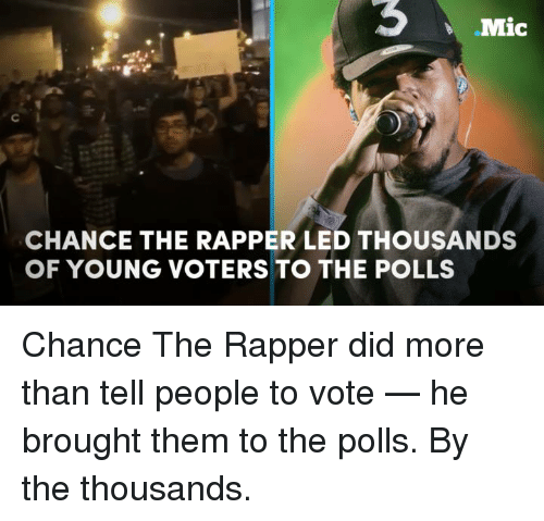 Broughts: Mic  CHANCE THE RAPPER LED THOUSANDS  OF YOUNG VOTERS TO THE POLLS Chance The Rapper did more than tell people to vote — he brought them to the polls. By the thousands.