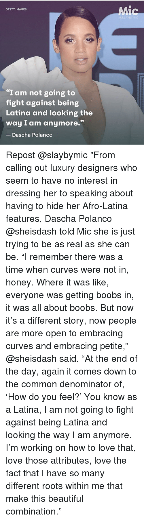 """Boobses: Mic  GETTY IMAGES  @SLAYBYMIC  I am not going to  fight against being  Latina and looking the  way I am anymore.""""  Dascha Polanco Repost @slaybymic """"From calling out luxury designers who seem to have no interest in dressing her to speaking about having to hide her Afro-Latina features, Dascha Polanco @sheisdash told Mic she is just trying to be as real as she can be. """"I remember there was a time when curves were not in, honey. Where it was like, everyone was getting boobs in, it was all about boobs. But now it's a different story, now people are more open to embracing curves and embracing petite,"""" @sheisdash said. """"At the end of the day, again it comes down to the common denominator of, 'How do you feel?' You know as a Latina, I am not going to fight against being Latina and looking the way I am anymore. I'm working on how to love that, love those attributes, love the fact that I have so many different roots within me that make this beautiful combination."""""""